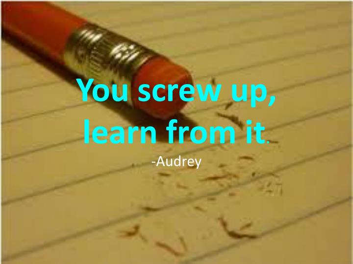 You screw up,
