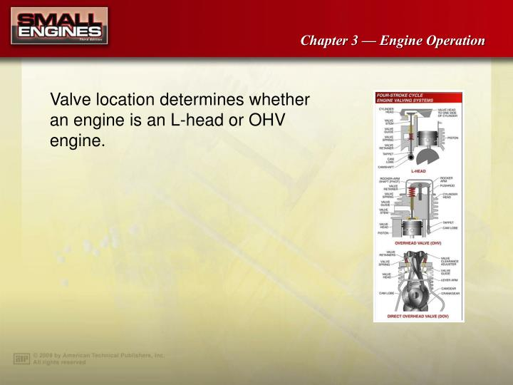 Valve location determines whether an engine is an L-head or OHV engine.