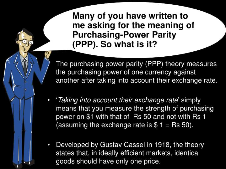 Many of you have written to me asking for the meaning of Purchasing-Power Parity (PPP). So what is it?
