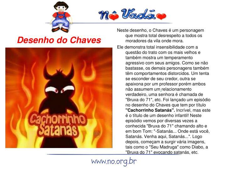 Neste desenho, o Chaves é um personagem que mostra total desrespeito a todos os moradores da vila onde mora.