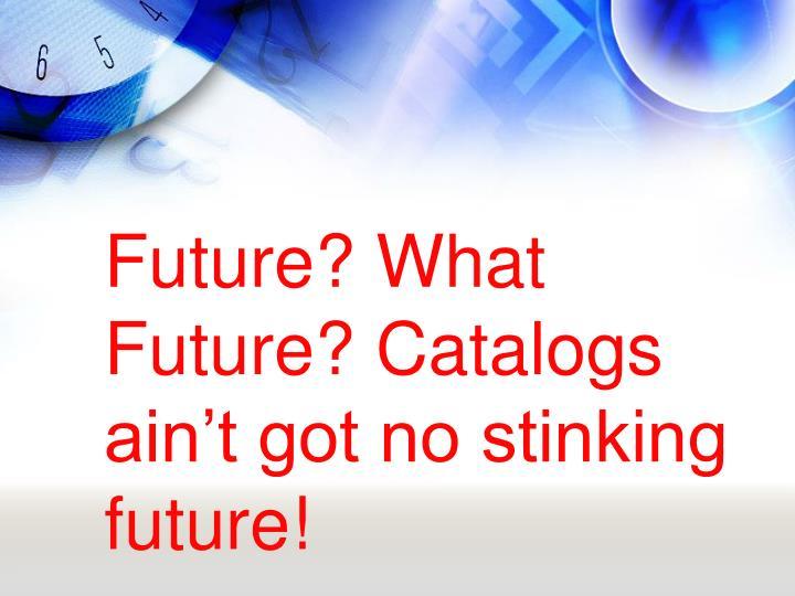Future? What Future? Catalogs ain't got no stinking future!