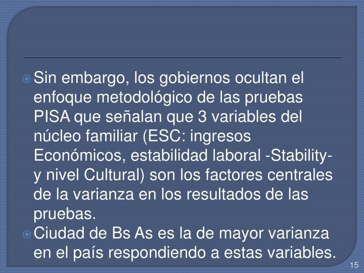 Sin embargo, los gobiernos ocultan el enfoque metodológico de las pruebas PISA que señalan que 3 variables del núcleo familiar (ESC: ingresos Económicos, estabilidad laboral -Stability- y nivel Cultural) son los factores centrales de la varianza en los resultados de las pruebas.
