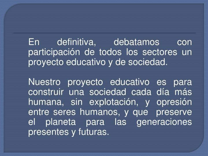 En definitiva, debatamos con participación de todos los sectores un proyecto educativo y de sociedad.