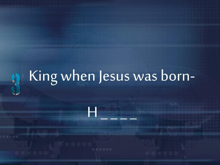 King when Jesus was born-