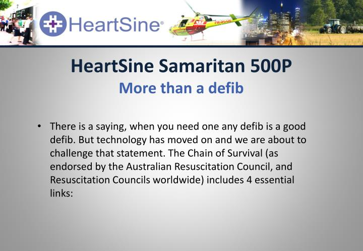 There is a saying, when you need one any defib is a good defib. But technology has moved on and we are about to challenge that statement. The Chain of Survival (as endorsed by the Australian Resuscitation Council, and Resuscitation Councils worldwide) includes 4 essential links: