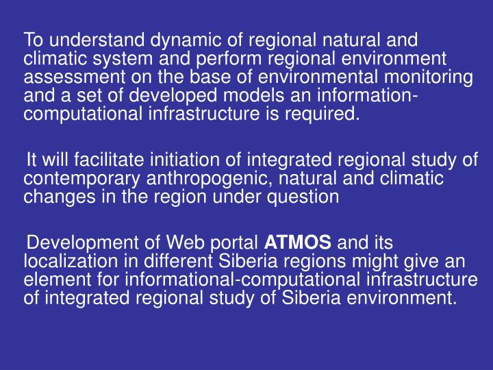 To understand dynamic of regional natural and climatic system and perform regional environment assessment on the base of environmental monitoring and a set of developed models an information-computational infrastructure is required.