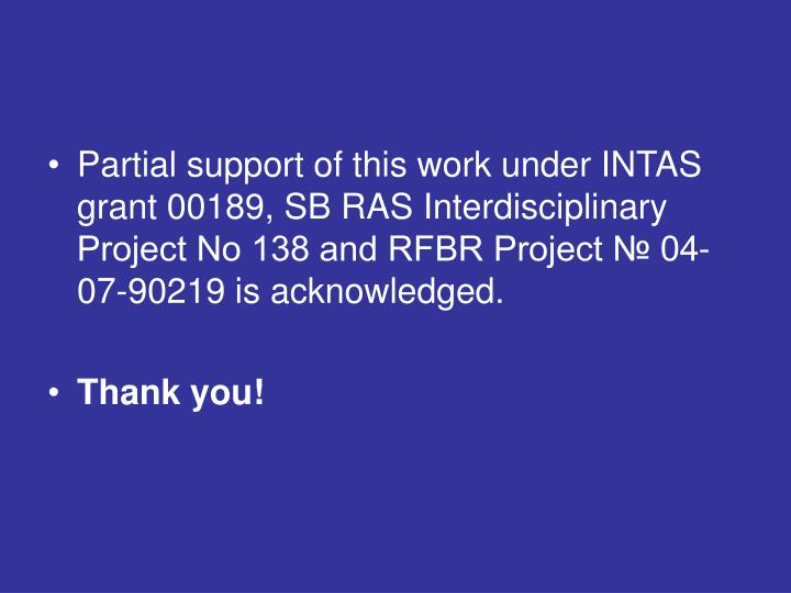 Partial support of this work under INTAS grant 00189, SB RAS Interdisciplinary Project No 138 and RFBR Project № 04-07-90219 is acknowledged.