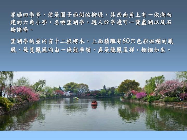 穿過四季亭,便是園子西側的柳堤,其西南角上有一依湖而建的六角小亭,名喚望湖亭,遊人於亭邊可一覽蠡湖以及石塘諸峰。