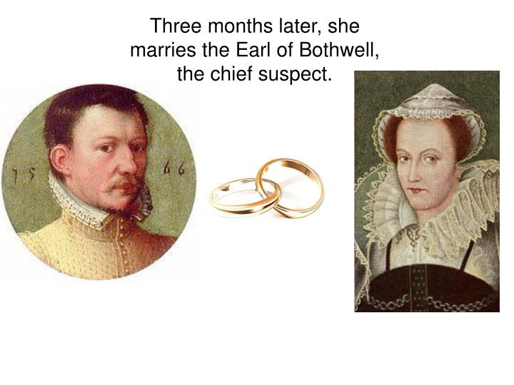 Three months later, she marries the Earl of Bothwell, the chief suspect.