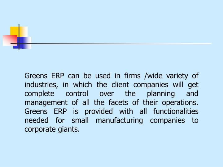 Greens ERP can be used in firms /wide variety of industries, in which the client companies will get complete control over the planning and management of all the facets of their operations. Greens ERP is provided with all functionalities needed for small manufacturing companies to corporate giants.
