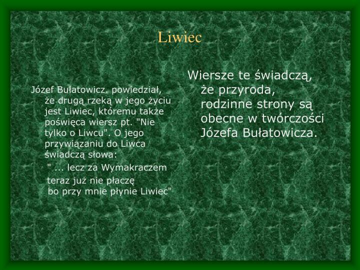 """Józef Bułatowicz. powiedział, że drugą rzeką w jego życiu jest Liwiec, któremu także poświęca wiersz pt. """"Nie tylko o Liwcu"""". O jego przywiązaniu do Liwca świadczą"""