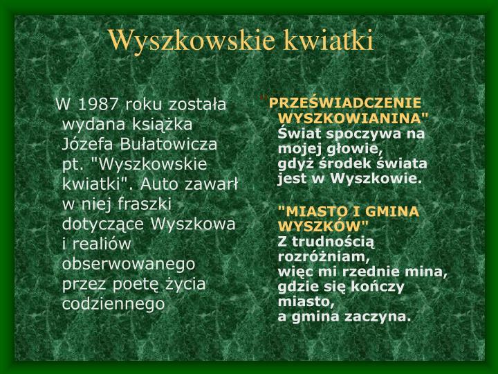 """W 1987 roku została wydana książka Józefa Bułatowicza pt. """"Wyszkowskie kwiatki"""". Auto zawarł w niej fraszki dotyczące Wyszkowa i realiów obserwowanego przez poetę życia codziennego"""