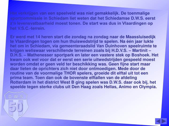 Het verkrijgen van een speelveld was niet gemakkelijk. De toenmalige sportcommissie in Schiedam liet weten dat het Schiedamse D.W.S. eerst z'n levensvatbaarheid moest tonen. De start was dus in Vlaardingen op het V.S.C.-terrein.