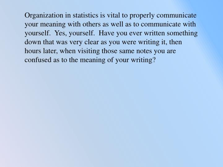 Organization in statistics is vital to properly communicate  your meaning with others as well as to communicate with yourself.  Yes, yourself.  Have you ever written something down that was very clear as you were writing it, then hours later, when visiting those same notes you are confused as to the meaning of your writing?
