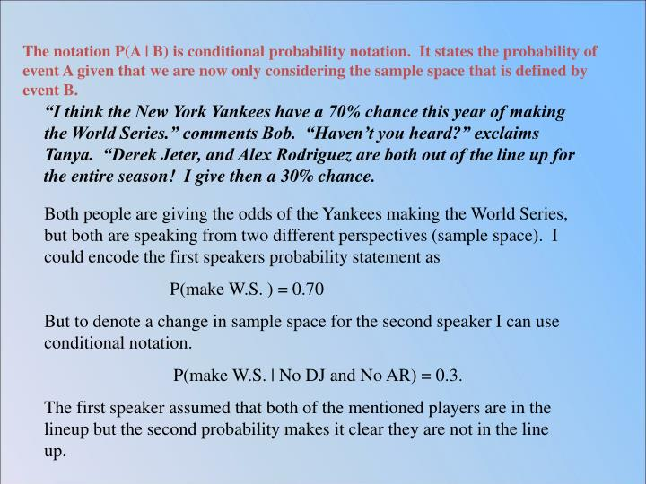 The notation P(A | B) is conditional probability notation.  It states the probability of event A given that we are now only considering the sample space that is defined by event B.