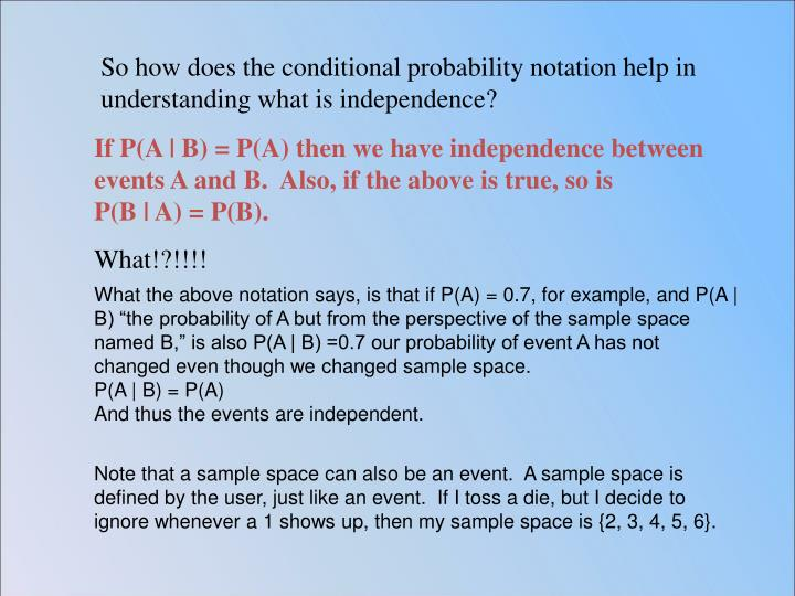 So how does the conditional probability notation help in understanding what is independence?
