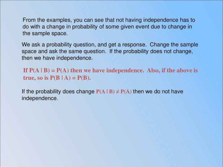 From the examples, you can see that not having independence has to do with a change in probability of some given event due to change in the sample space.