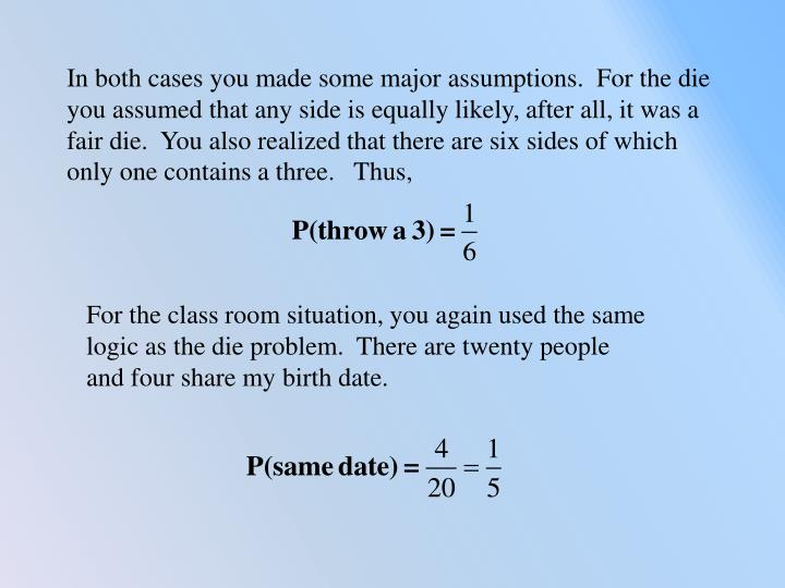 In both cases you made some major assumptions.  For the die you assumed that any side is equally likely, after all, it was a fair die.  You also realized that there are six sides of which only one contains a three.   Thus,