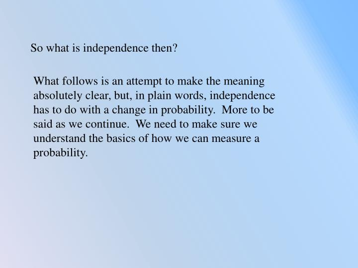 What follows is an attempt to make the meaning absolutely clear, but, in plain words, independence has to do with a change in probability.  More to be said as we continue.  We need to make sure we understand the basics of how we can measure a probability.