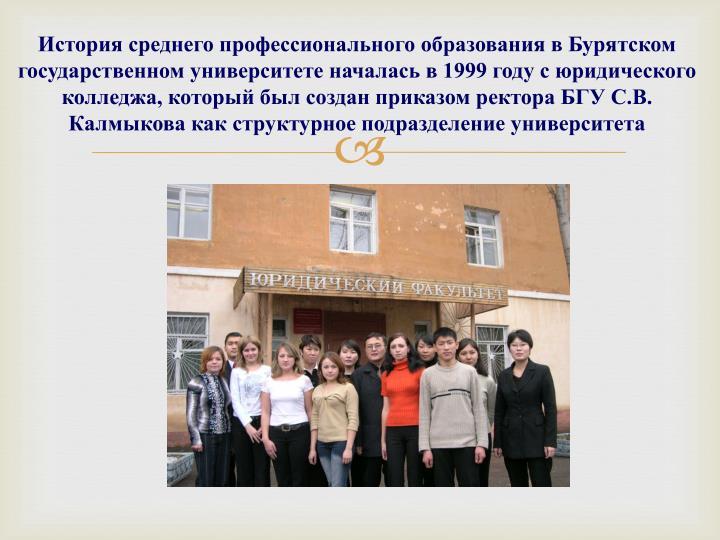 История среднего профессионального образования в Бурятском государственном университете началась в 1999 году с юридического колледжа, который был создан приказом ректора БГУ С.В. Калмыкова как структурное подразделение университета