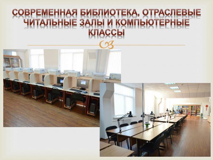 Современная библиотека, отраслевые читальные залы и компьютерные классы