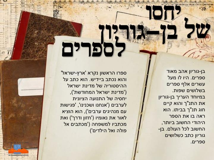 """בן-גוריון אהב מאוד ספרים. היו לו מעל עשרים אלף ספרים בשלושים שפות. במיוחד העריך בן-גוריון את התנ""""ך והוא קיים חוג תנ""""ך בביתו. הוא ראה בו את הספר היהודי החשוב ביותר, החשוב לכל העולם. בן-גוריון כתב כשלושים ספרים."""