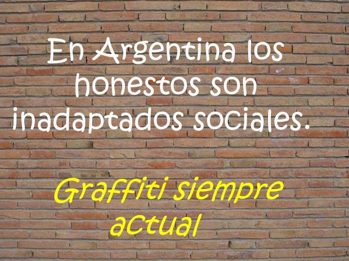 En Argentina los honestos son inadaptados sociales.