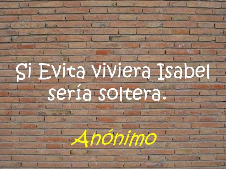 Si Evita viviera Isabel sera soltera.
