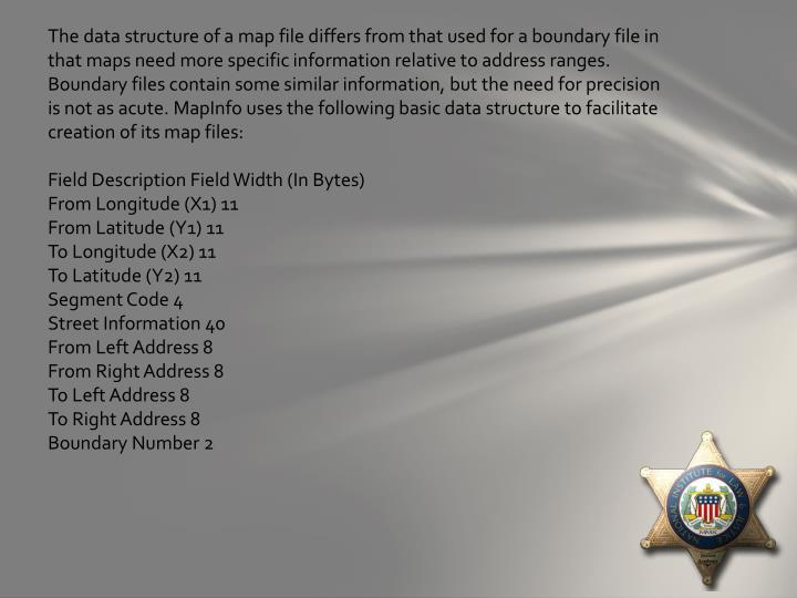 The data structure of a map file differs from that used for a boundary file in that maps need more specific information relative to address ranges. Boundary files contain some similar information, but the need for precision is not as acute. MapInfo uses the following basic data structure to facilitate creation of its map files:
