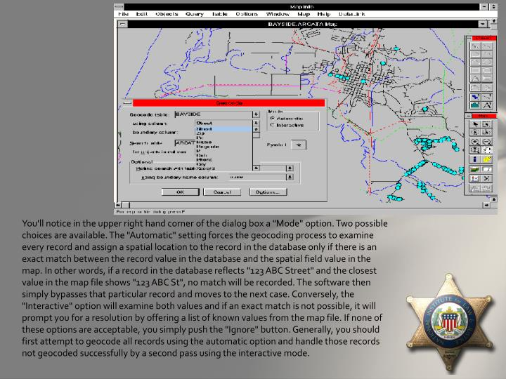 "You'll notice in the upper right hand corner of the dialog box a ""Mode"" option. Two possible choices are available. The ""Automatic"" setting forces the geocoding process to examine every record and assign a spatial location to the record in the database only if there is an exact match between the record value in the database and the spatial field value in the map. In other words, if a record in the database reflects ""123 ABC Street"" and the closest value in the map file shows ""123 ABC St"", no match will be recorded. The software then simply bypasses that particular record and moves to the next case. Conversely, the ""Interactive"" option will examine both values and if an exact match is not possible, it will prompt you for a resolution by offering a list of known values from the map file. If none of these options are acceptable, you simply push the ""Ignore"" button. Generally, you should first attempt to geocode all records using the"
