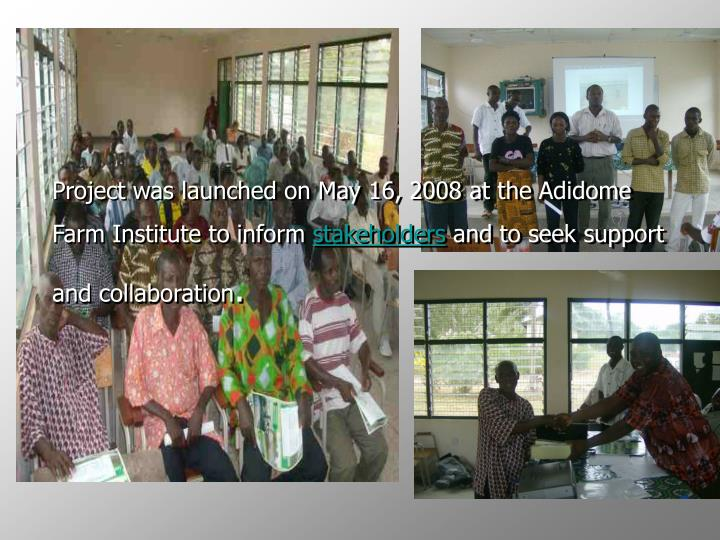 Project was launched on May 16, 2008 at the Adidome Farm Institute to inform