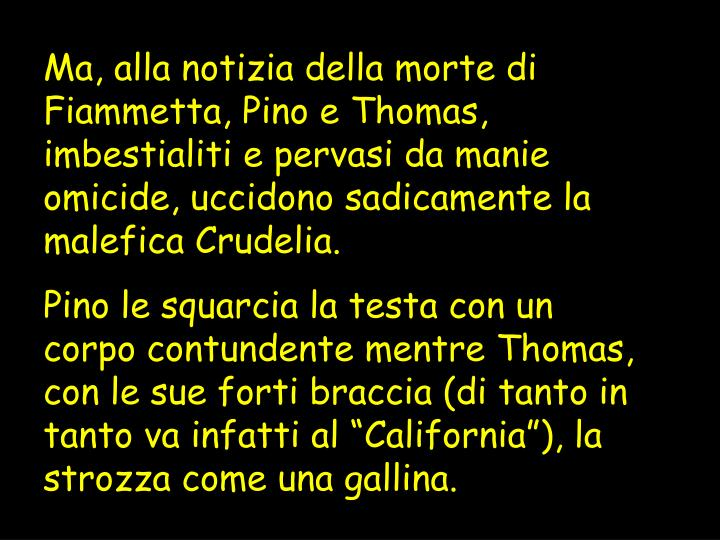 Ma, alla notizia della morte di Fiammetta, Pino e Thomas, imbestialiti e pervasi da manie omicide, uccidono sadicamente la malefica Crudelia.
