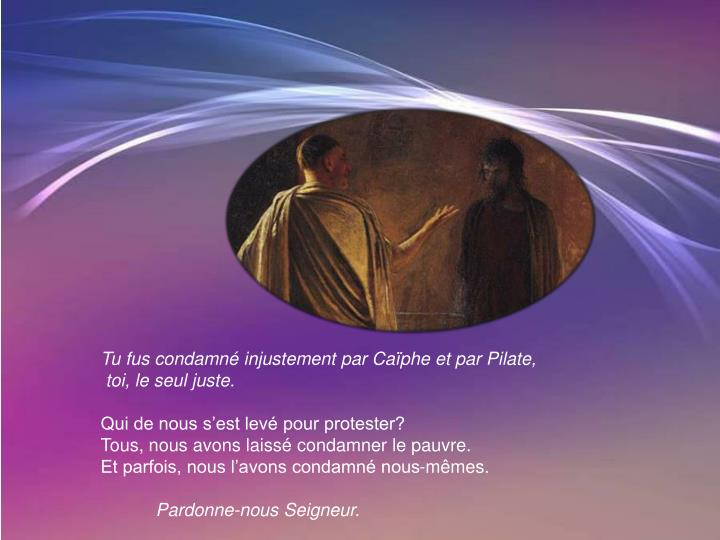 Tu fus condamné injustement par Caïphe et par Pilate,