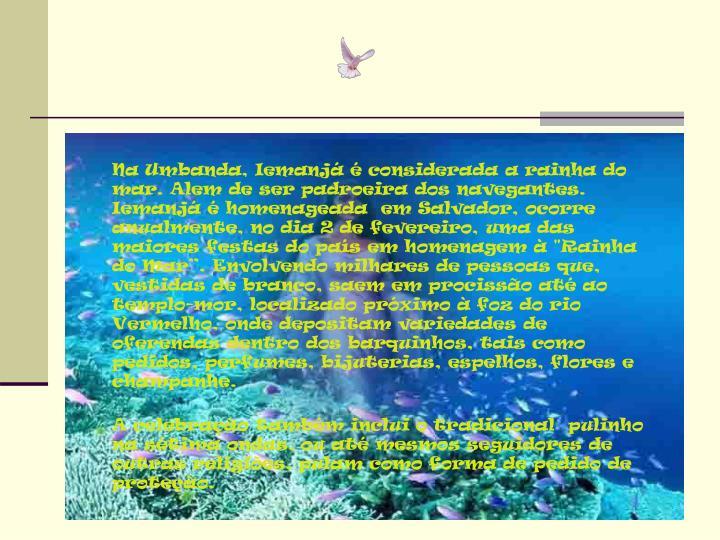 """Na Umbanda, Iemanjá é considerada a rainha do mar. Alem de ser padroeira dos navegantes. Iemanjá é homenageada  em Salvador, ocorre anualmente, no dia 2 de fevereiro, uma das maiores festas do país em homenagem à """"Rainha do Mar"""". Envolvendo milhares de pessoas que, vestidas de branco, saem em procissão até ao templo-mor, localizado próximo à foz do rio Vermelho, onde depositam variedades de oferendas dentro dos barquinhos, tais como pedidos, perfumes, bijuterias, espelhos, flores e champanhe."""