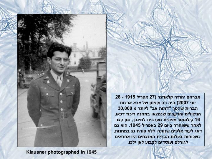 """אברהם יהודה קלאוזנר (27 אפריל 1915 - 28 יוני 2007) היה רב וקפטן של צבא ארצות הברית שהפך """"דמות אב"""" ליותר מ 30,000 הניצולים והרעבים שנמצאו במחנה ריכוז דכאו, 16 קילומטר צפונית מערבית למינכן, זמן קצר לאחר ששוחרר ביום 29 באפריל 1945. הוא גם דאג לעוד אלפים שנותרו ללא קורת גג במחנות, כשכוחות בעלות הברית המנצחים היו אחראים לגורלם ועתידים לקבוע לאן ילכו."""