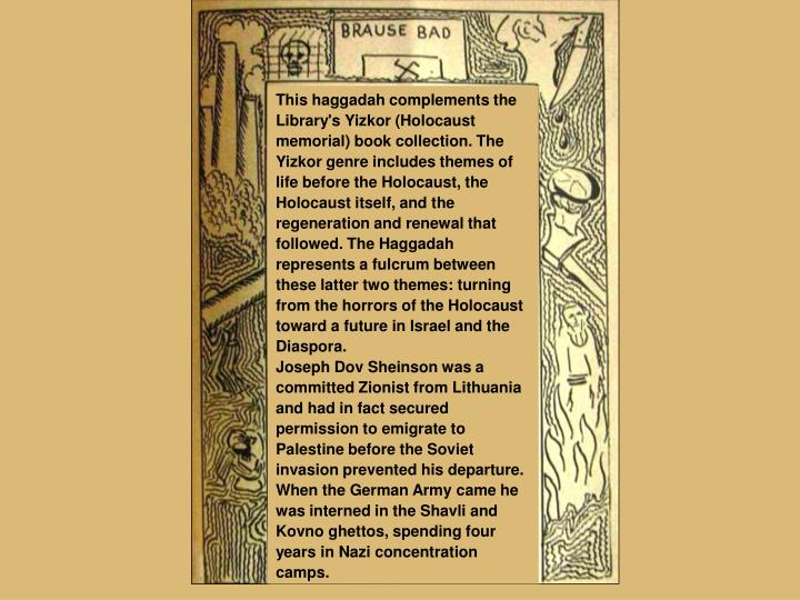 This haggadah complements the Library's Yizkor (Holocaust memorial) book collection. The Yizkor genre includes themes of life before the Holocaust, the Holocaust itself, and the regeneration and renewal that followed. The Haggadah represents a fulcrum between these latter two themes: turning from the horrors of the Holocaust toward a future in Israel and the Diaspora.