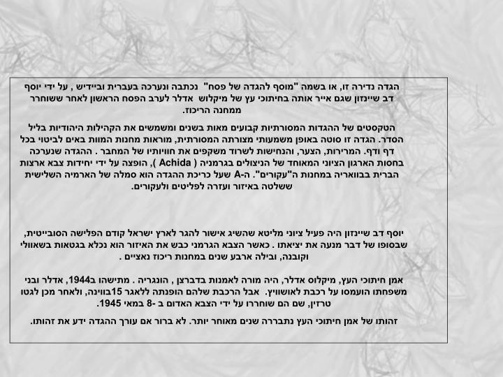 """הגדה נדירה זו, או בשמה """"מוסף להגדה של פסח""""  נכתבה ונערכה בעברית וביידיש , על ידי יוסף דב שיינזון שגם אייר אותה בחיתוכי עץ של מיקלוש  אדלר לערב הפסח הראשון לאחר ששוחרר ממחנה הריכוז."""