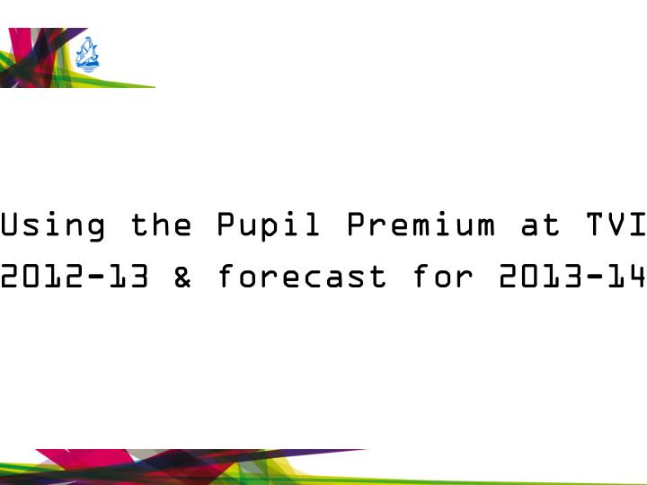 Using the Pupil Premium at TVI