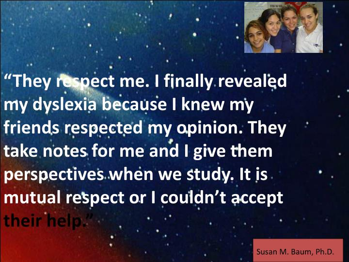 """They respect me. I finally revealed my dyslexia because I knew my friends respected my opinion. They take notes for me and I give them perspectives when we study. It is mutual respect or I couldn't accept"