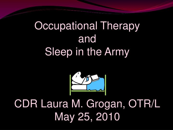 Occupational therapy and sleep in the army cdr laura m grogan otr l may 25 2010