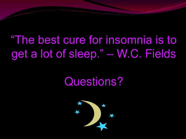 """The best cure for insomnia is to get a lot of sleep."" – W.C. Fields"