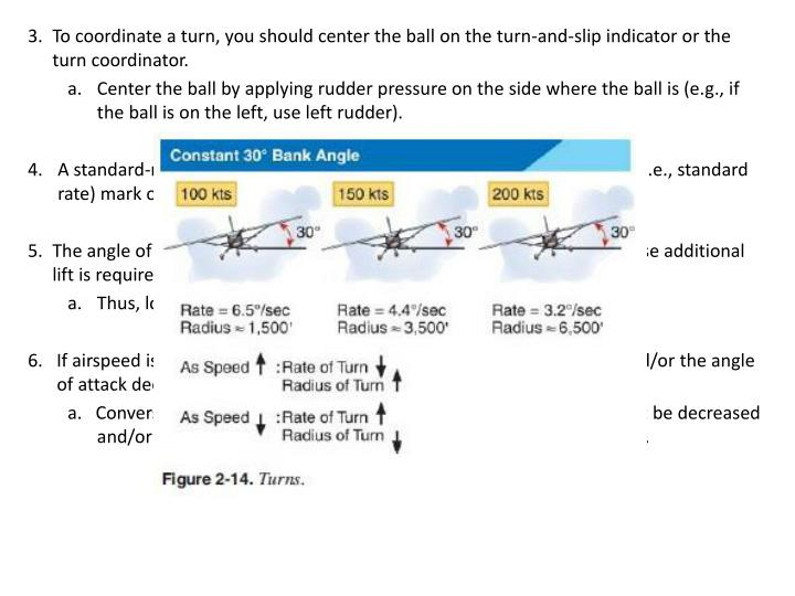 3.	To coordinate a turn, you should center the ball on the turn-and-slip indicator or the turn coordinator.