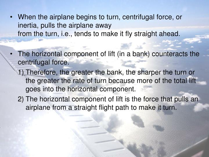 When the airplane begins to turn, centrifugal force, or inertia, pulls the airplane away