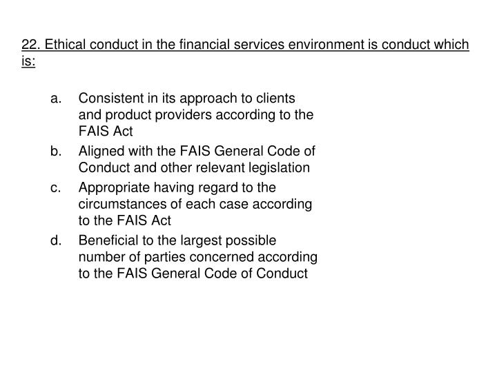 22. Ethical conduct in the financial services environment is conduct which is: