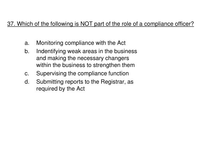 37. Which of the following is NOT part of the role of a compliance officer?