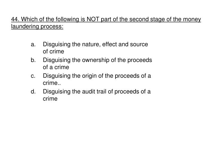 44. Which of the following is NOT part of the second stage of the money laundering process: