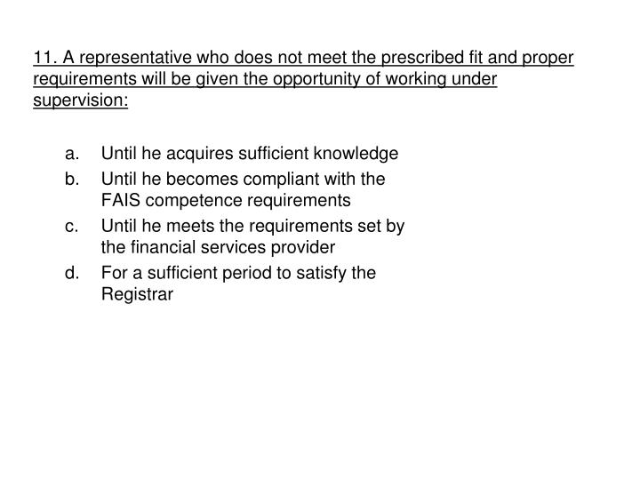 11. A representative who does not meet the prescribed fit and proper requirements will be given the opportunity of working under supervision:
