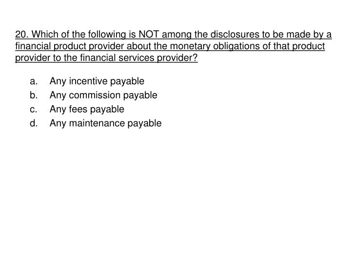 20. Which of the following is NOT among the disclosures to be made by a financial product provider about the monetary obligations of that product provider to the financial services provider?