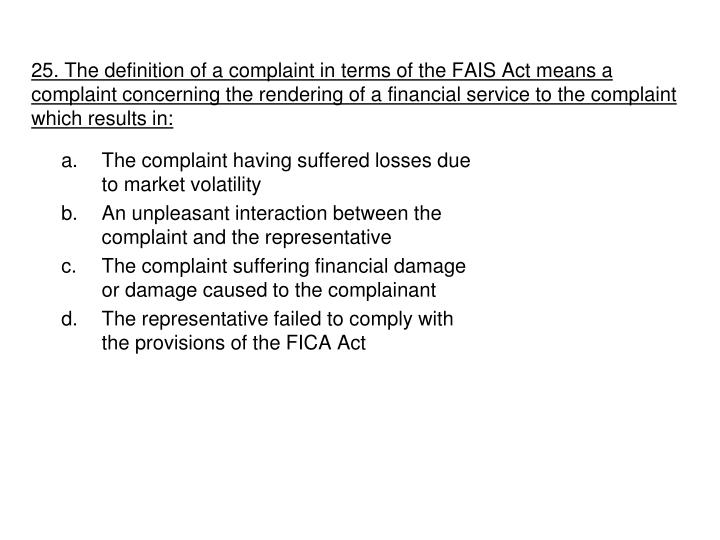 25. The definition of a complaint in terms of the FAIS Act means a complaint concerning the rendering of a financial service to the complaint which results in: