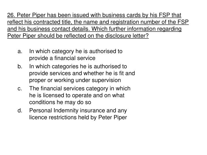 26. Peter Piper has been issued with business cards by his FSP that reflect his contracted title, the name and registration number of the FSP and his business contact details. Which further information regarding Peter Piper should be reflected on the disclosure letter?